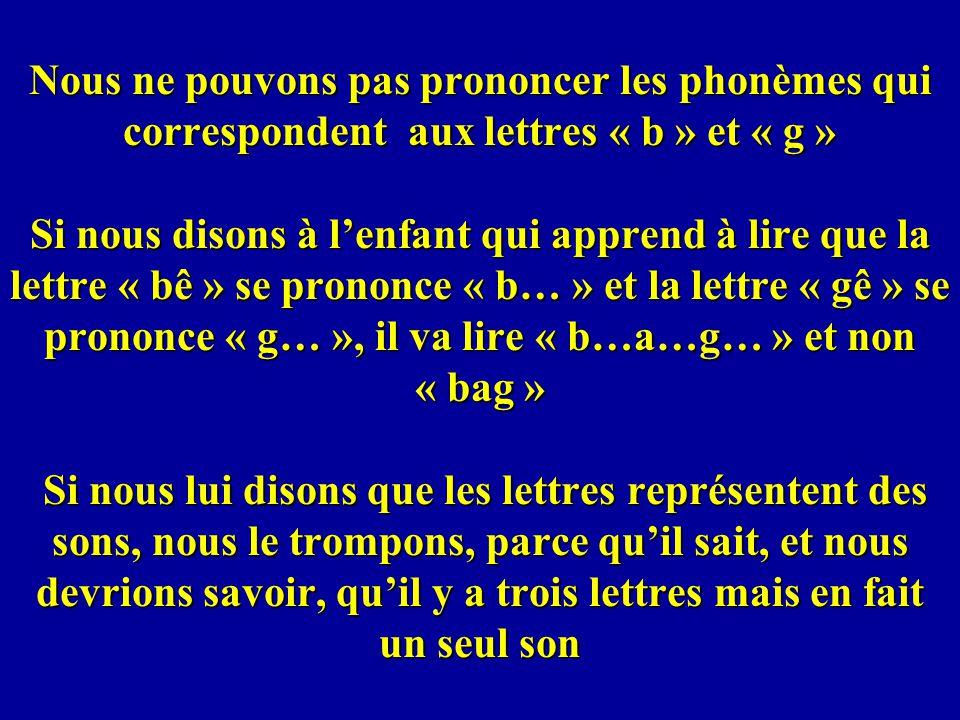 Nous ne pouvons pas prononcer les phonèmes qui correspondent aux lettres « b » et « g » Si nous disons à l'enfant qui apprend à lire que la lettre « bê » se prononce « b… » et la lettre « gê » se prononce « g… », il va lire « b…a…g… » et non « bag » Si nous lui disons que les lettres représentent des sons, nous le trompons, parce qu'il sait, et nous devrions savoir, qu'il y a trois lettres mais en fait un seul son