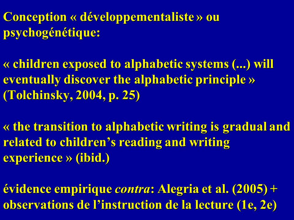 Conception « développementaliste » ou psychogénétique: « children exposed to alphabetic systems (...) will eventually discover the alphabetic principle » (Tolchinsky, 2004, p.