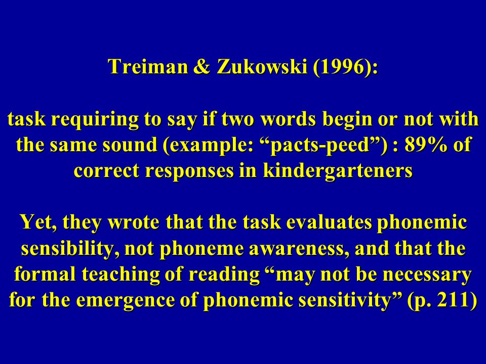 Treiman & Zukowski (1996): task requiring to say if two words begin or not with the same sound (example: pacts-peed ) : 89% of correct responses in kindergarteners Yet, they wrote that the task evaluates phonemic sensibility, not phoneme awareness, and that the formal teaching of reading may not be necessary for the emergence of phonemic sensitivity (p.