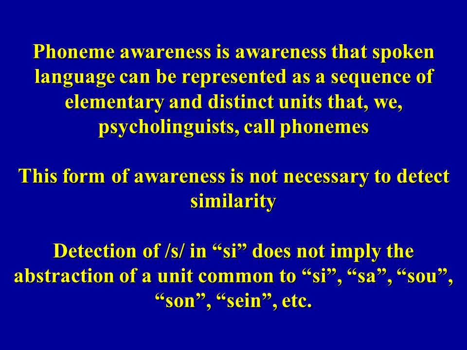 Phoneme awareness is awareness that spoken language can be represented as a sequence of elementary and distinct units that, we, psycholinguists, call phonemes This form of awareness is not necessary to detect similarity Detection of /s/ in si does not imply the abstraction of a unit common to si , sa , sou , son , sein , etc.