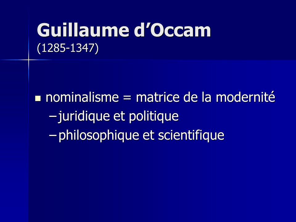 Guillaume d'Occam (1285-1347) nominalisme = matrice de la modernité