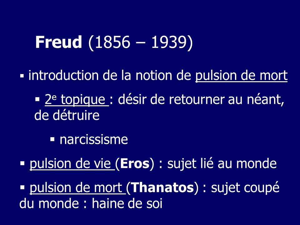Freud (1856 – 1939) introduction de la notion de pulsion de mort. 2e topique : désir de retourner au néant, de détruire.