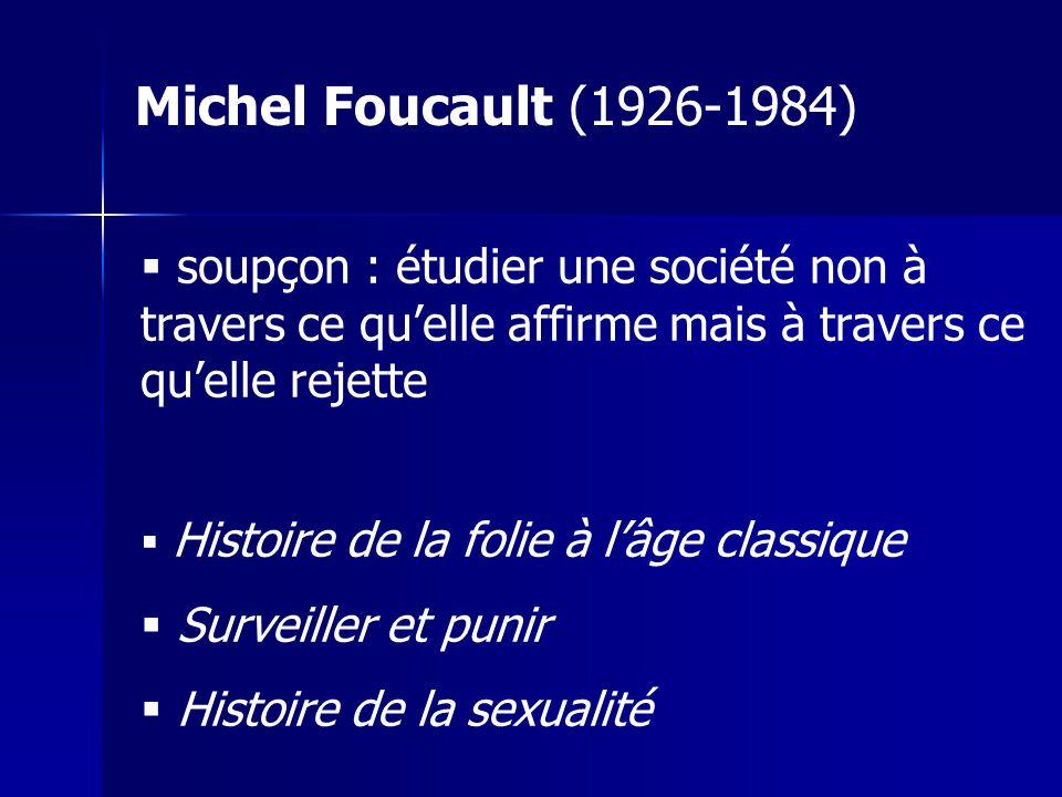 Michel Foucault (1926-1984) soupçon : étudier une société non à travers ce qu'elle affirme mais à travers ce qu'elle rejette.