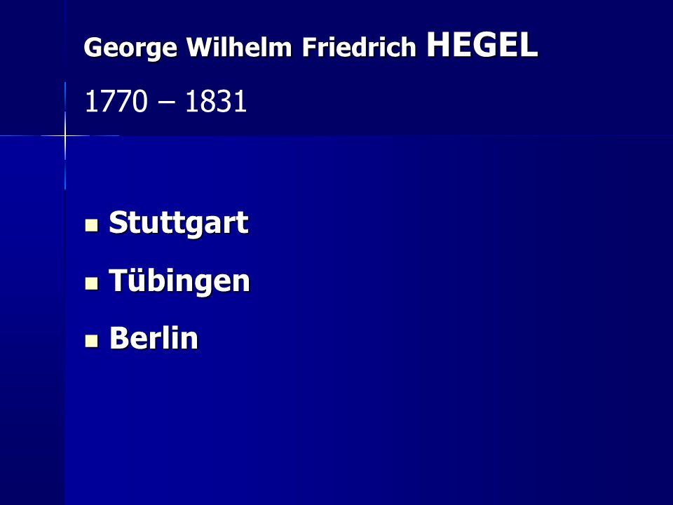 1770 – 1831 Stuttgart Tübingen Berlin George Wilhelm Friedrich HEGEL