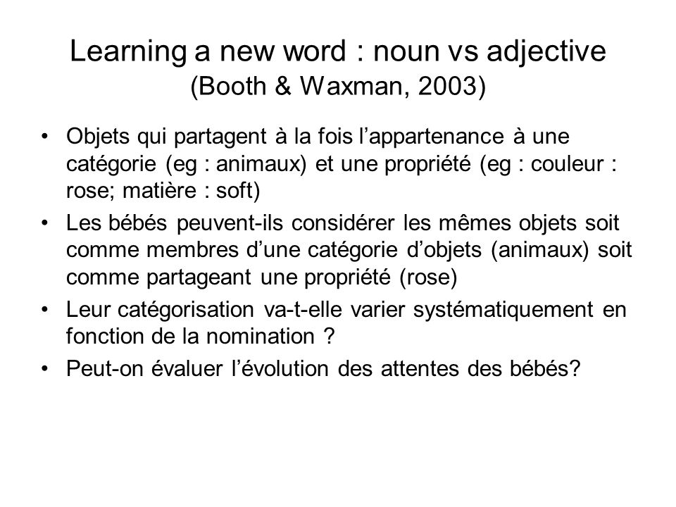 Learning a new word : noun vs adjective (Booth & Waxman, 2003)