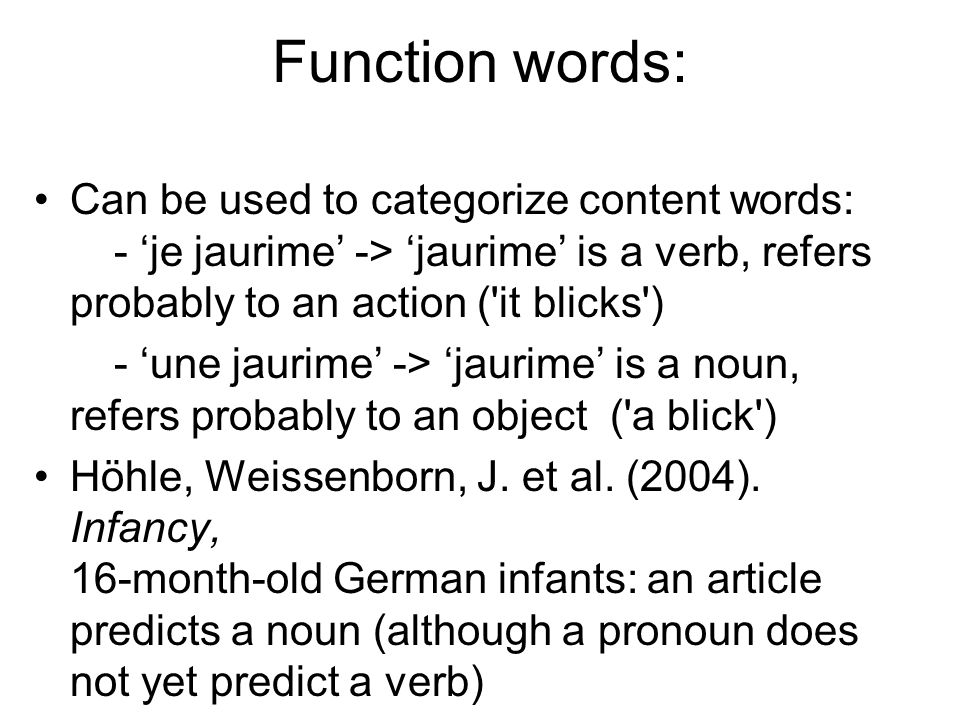 Function words: Can be used to categorize content words: - 'je jaurime' -> 'jaurime' is a verb, refers probably to an action ( it blicks )