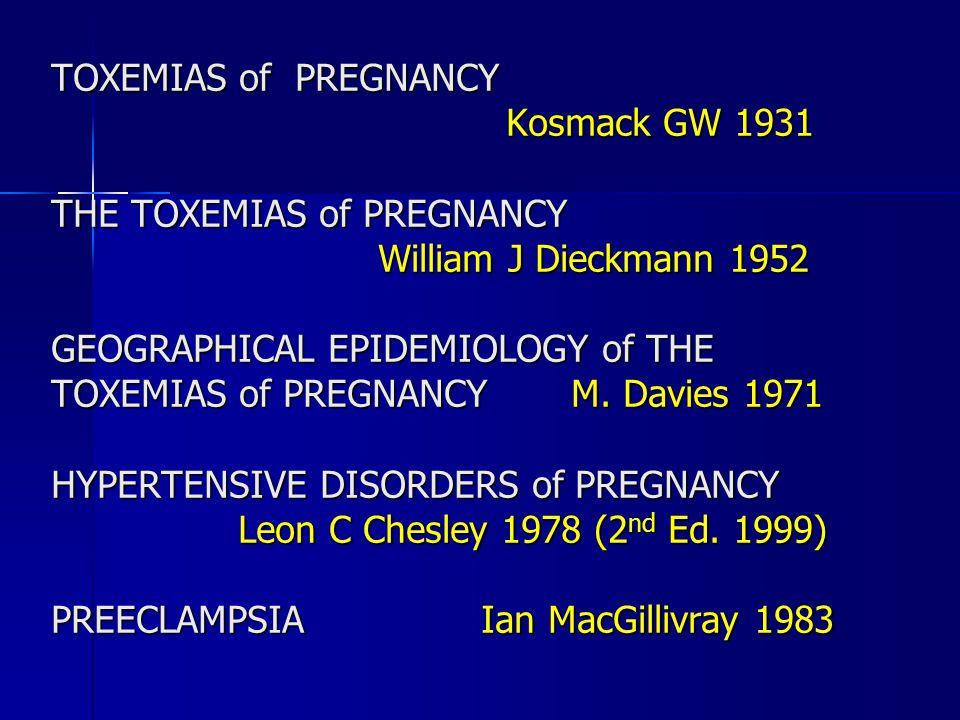TOXEMIAS of PREGNANCY Kosmack GW 1931. THE TOXEMIAS of PREGNANCY. William J Dieckmann 1952. GEOGRAPHICAL EPIDEMIOLOGY of THE.