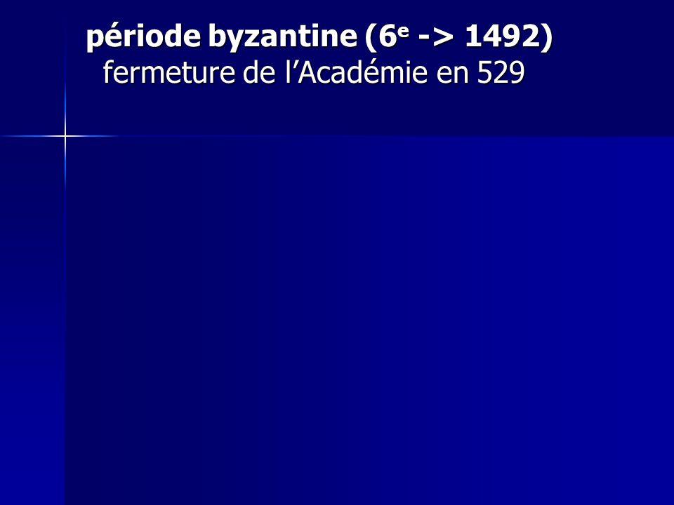 période byzantine (6e -> 1492) fermeture de l'Académie en 529