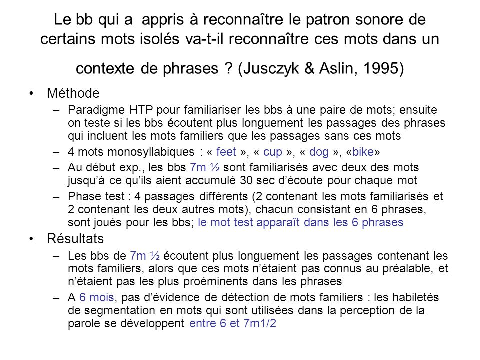 Le bb qui a appris à reconnaître le patron sonore de certains mots isolés va-t-il reconnaître ces mots dans un contexte de phrases (Jusczyk & Aslin, 1995)