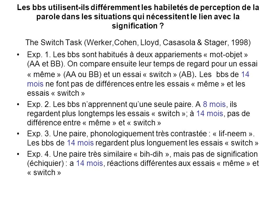 Les bbs utilisent-ils différemment les habiletés de perception de la parole dans les situations qui nécessitent le lien avec la signification The Switch Task (Werker,Cohen, Lloyd, Casasola & Stager, 1998)