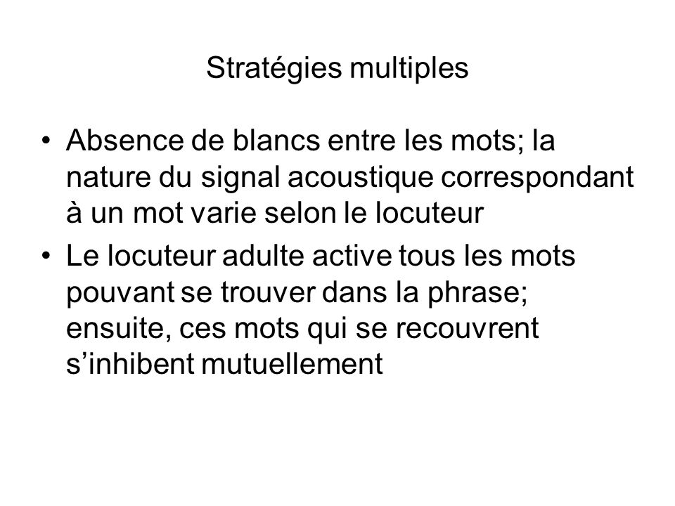 Stratégies multiples Absence de blancs entre les mots; la nature du signal acoustique correspondant à un mot varie selon le locuteur.