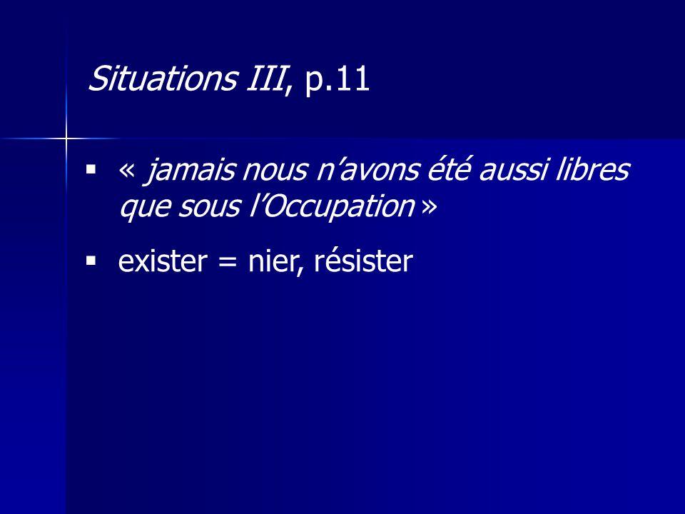 Situations III, p.11 « jamais nous n'avons été aussi libres que sous l'Occupation » exister = nier, résister.