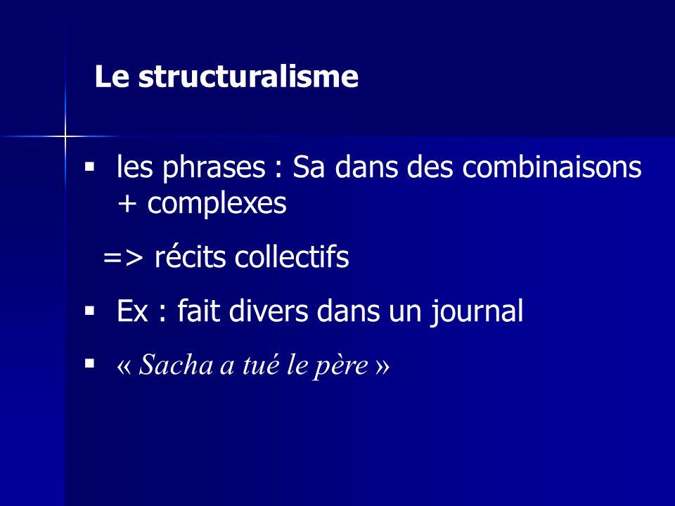 Le structuralisme les phrases : Sa dans des combinaisons + complexes. => récits collectifs. Ex : fait divers dans un journal.