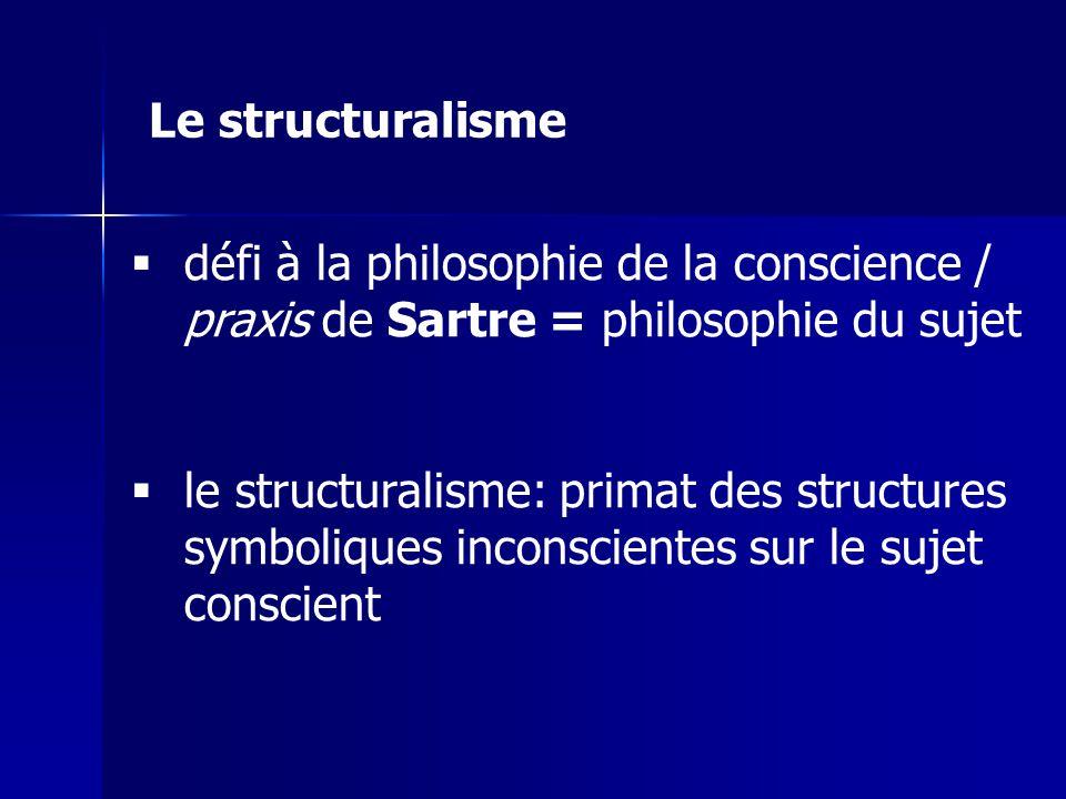 Le structuralisme défi à la philosophie de la conscience / praxis de Sartre = philosophie du sujet.