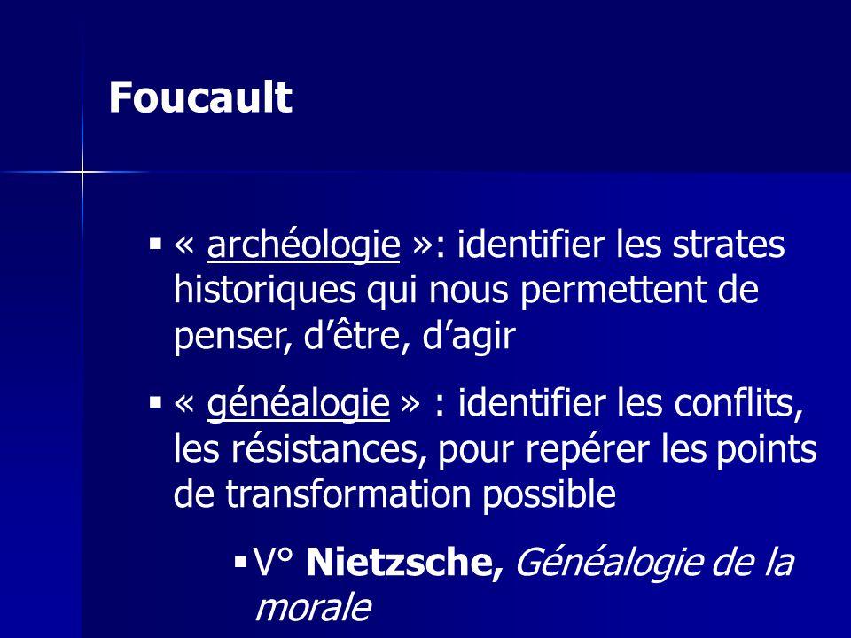 Foucault « archéologie »: identifier les strates historiques qui nous permettent de penser, d'être, d'agir.