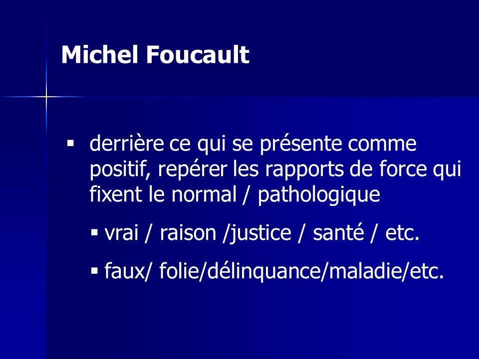 Michel Foucault derrière ce qui se présente comme positif, repérer les rapports de force qui fixent le normal / pathologique.
