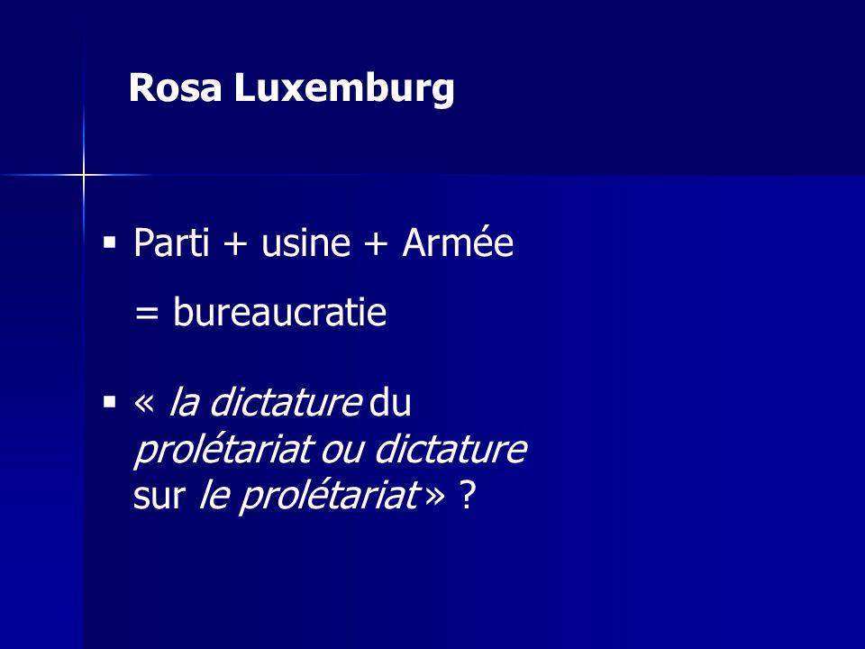 Rosa Luxemburg Parti + usine + Armée. = bureaucratie.