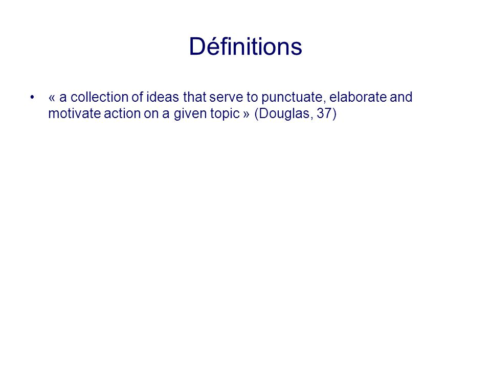 Définitions « a collection of ideas that serve to punctuate, elaborate and motivate action on a given topic » (Douglas, 37)