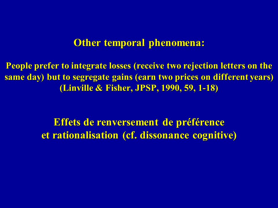 Other temporal phenomena: People prefer to integrate losses (receive two rejection letters on the same day) but to segregate gains (earn two prices on different years) (Linville & Fisher, JPSP, 1990, 59, 1-18) Effets de renversement de préférence et rationalisation (cf.