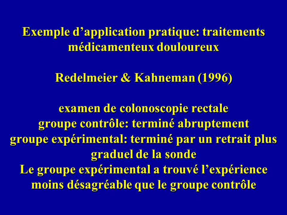 Exemple d'application pratique: traitements médicamenteux douloureux Redelmeier & Kahneman (1996) examen de colonoscopie rectale groupe contrôle: terminé abruptement groupe expérimental: terminé par un retrait plus graduel de la sonde Le groupe expérimental a trouvé l'expérience moins désagréable que le groupe contrôle