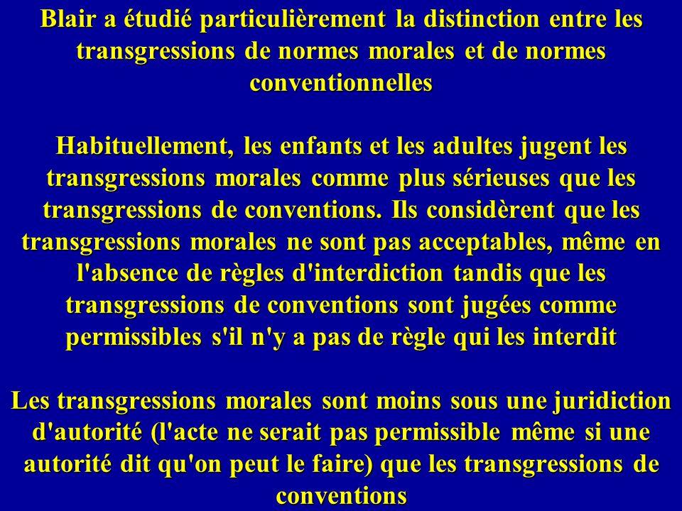 Blair a étudié particulièrement la distinction entre les transgressions de normes morales et de normes conventionnelles Habituellement, les enfants et les adultes jugent les transgressions morales comme plus sérieuses que les transgressions de conventions.