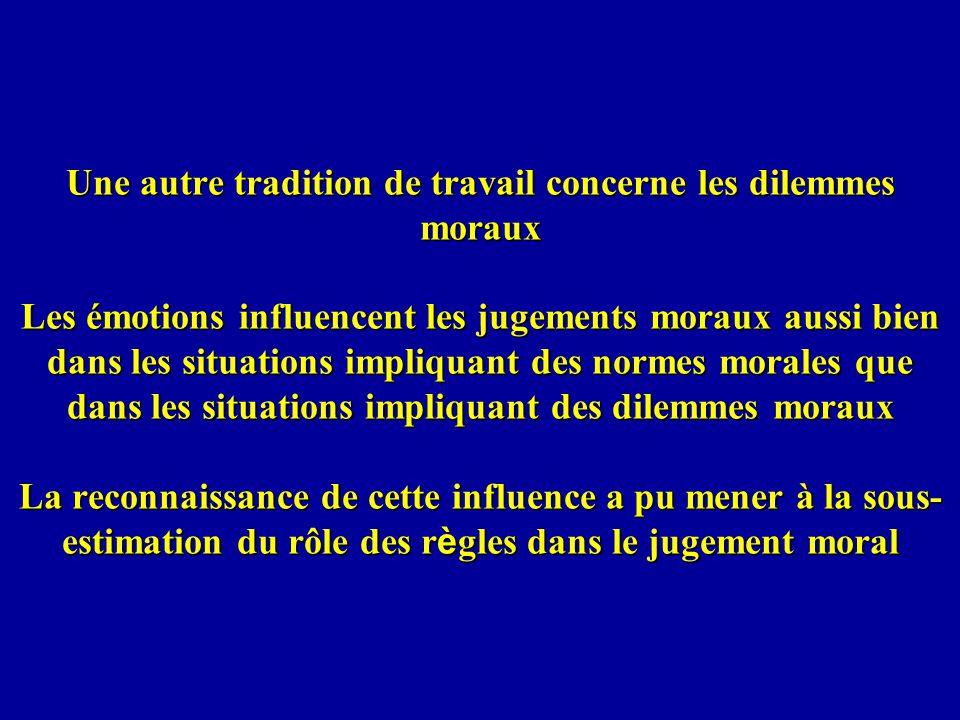 Une autre tradition de travail concerne les dilemmes moraux Les émotions influencent les jugements moraux aussi bien dans les situations impliquant des normes morales que dans les situations impliquant des dilemmes moraux La reconnaissance de cette influence a pu mener à la sous-estimation du rôle des règles dans le jugement moral