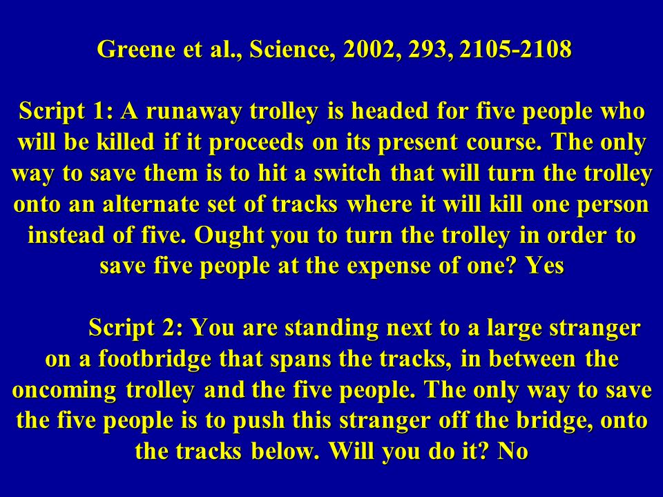 Greene et al., Science, 2002, 293, 2105-2108 Script 1: A runaway trolley is headed for five people who will be killed if it proceeds on its present course.