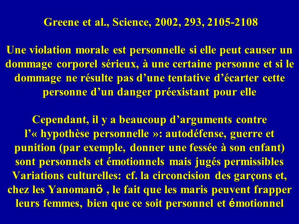 Greene et al., Science, 2002, 293, 2105-2108 Une violation morale est personnelle si elle peut causer un dommage corporel sérieux, à une certaine personne et si le dommage ne résulte pas d'une tentative d'écarter cette personne d'un danger préexistant pour elle Cependant, il y a beaucoup d'arguments contre l'« hypothèse personnelle »: autodéfense, guerre et punition (par exemple, donner une fessée à son enfant) sont personnels et émotionnels mais jugés permissibles Variations culturelles: cf.