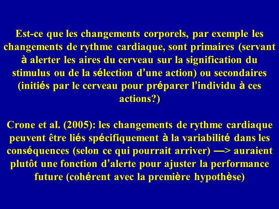 Est-ce que les changements corporels, par exemple les changements de rythme cardiaque, sont primaires (servant à alerter les aires du cerveau sur la signification du stimulus ou de la sélection d'une action) ou secondaires (initiés par le cerveau pour préparer l'individu à ces actions ) Crone et al.