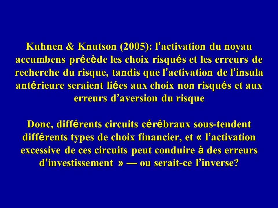Kuhnen & Knutson (2005): l'activation du noyau accumbens précède les choix risqués et les erreurs de recherche du risque, tandis que l'activation de l'insula antérieure seraient liées aux choix non risqués et aux erreurs d'aversion du risque Donc, différents circuits cérébraux sous-tendent différents types de choix financier, et « l'activation excessive de ces circuits peut conduire à des erreurs d'investissement » — ou serait-ce l'inverse