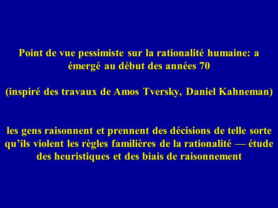 Point de vue pessimiste sur la rationalité humaine: a émergé au début des années 70 (inspiré des travaux de Amos Tversky, Daniel Kahneman) les gens raisonnent et prennent des décisions de telle sorte qu'ils violent les règles familières de la rationalité — étude des heuristiques et des biais de raisonnement