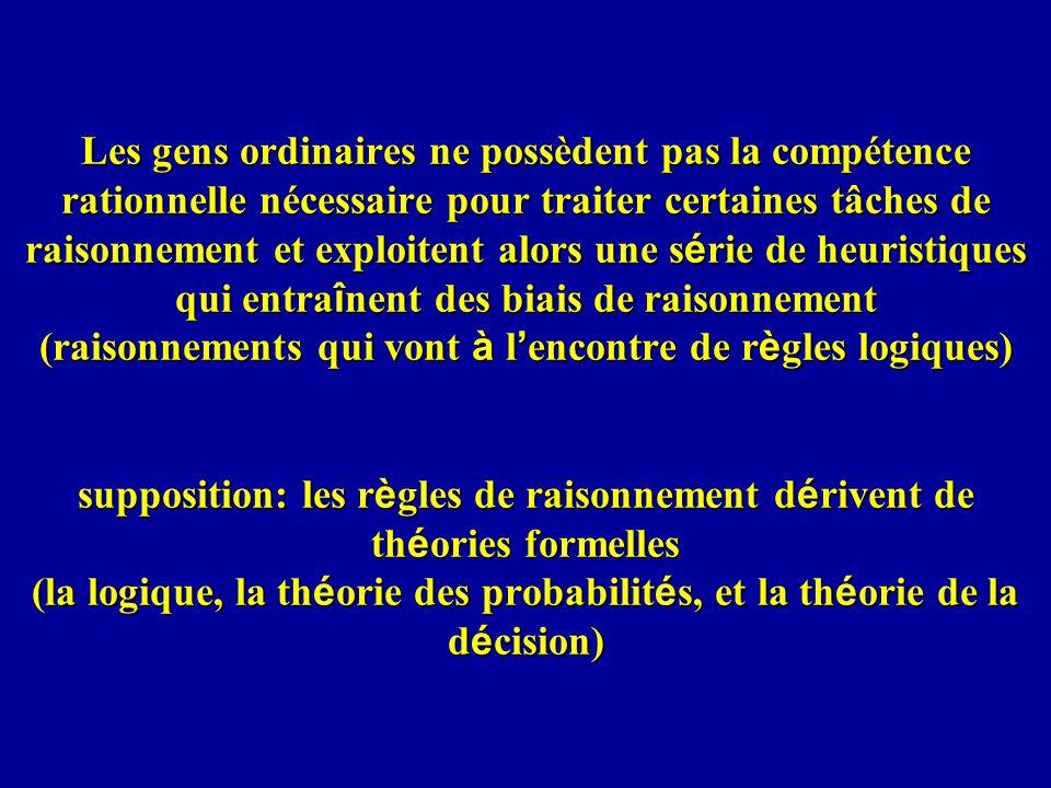Les gens ordinaires ne possèdent pas la compétence rationnelle nécessaire pour traiter certaines tâches de raisonnement et exploitent alors une série de heuristiques qui entraînent des biais de raisonnement (raisonnements qui vont à l'encontre de règles logiques) supposition: les règles de raisonnement dérivent de théories formelles (la logique, la théorie des probabilités, et la théorie de la décision)