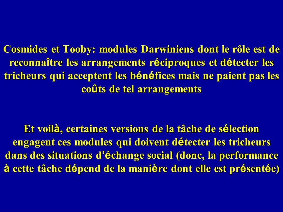 Cosmides et Tooby: modules Darwiniens dont le rôle est de reconnaître les arrangements réciproques et détecter les tricheurs qui acceptent les bénéfices mais ne paient pas les coûts de tel arrangements