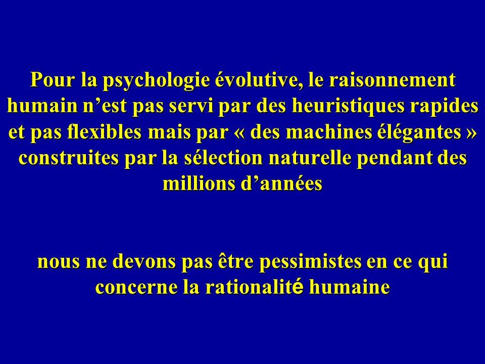 Pour la psychologie évolutive, le raisonnement humain n'est pas servi par des heuristiques rapides et pas flexibles mais par « des machines élégantes » construites par la sélection naturelle pendant des millions d'années nous ne devons pas être pessimistes en ce qui concerne la rationalité humaine