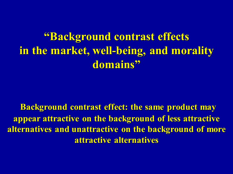 Background contrast effects in the market, well-being, and morality domains Background contrast effect: the same product may appear attractive on the background of less attractive alternatives and unattractive on the background of more attractive alternatives