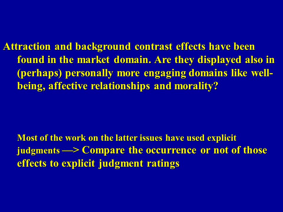 Attraction and background contrast effects have been found in the market domain. Are they displayed also in (perhaps) personally more engaging domains like well-being, affective relationships and morality