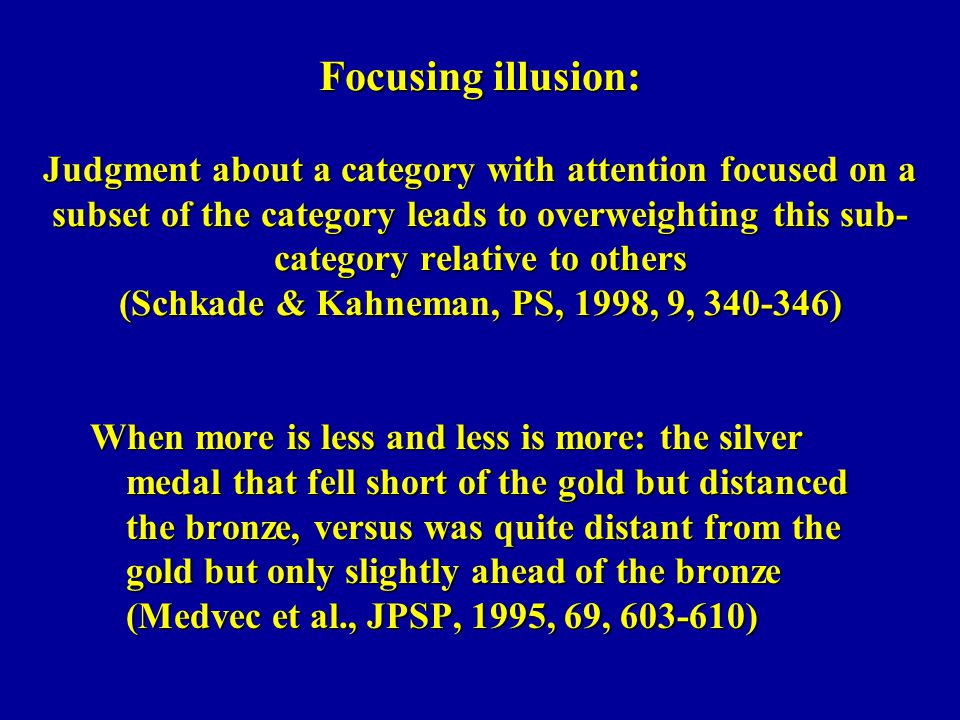 Focusing illusion: Judgment about a category with attention focused on a subset of the category leads to overweighting this sub-category relative to others (Schkade & Kahneman, PS, 1998, 9, 340-346)
