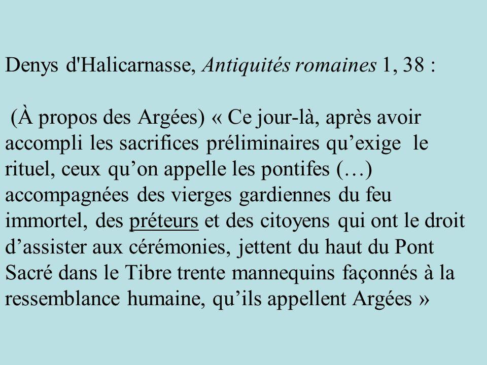 Denys d Halicarnasse, Antiquités romaines 1, 38 : (À propos des Argées) « Ce jour-là, après avoir accompli les sacrifices préliminaires qu'exige le rituel, ceux qu'on appelle les pontifes (…) accompagnées des vierges gardiennes du feu immortel, des préteurs et des citoyens qui ont le droit d'assister aux cérémonies, jettent du haut du Pont Sacré dans le Tibre trente mannequins façonnés à la ressemblance humaine, qu'ils appellent Argées »