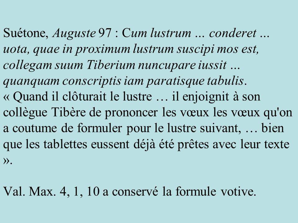 Suétone, Auguste 97 : Cum lustrum … conderet … uota, quae in proximum lustrum suscipi mos est, collegam suum Tiberium nuncupare iussit … quanquam conscriptis iam paratisque tabulis.