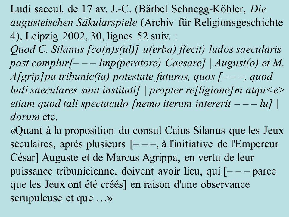 Ludi saecul. de 17 av. J.-C. (Bärbel Schnegg-Köhler, Die augusteischen Säkularspiele (Archiv für Religionsgeschichte 4), Leipzig 2002, 30, lignes 52 suiv. :