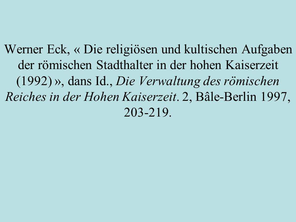 Werner Eck, « Die religiösen und kultischen Aufgaben der römischen Stadthalter in der hohen Kaiserzeit (1992) », dans Id., Die Verwaltung des römischen Reiches in der Hohen Kaiserzeit.