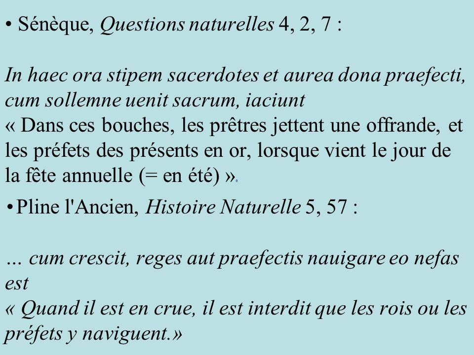 • Sénèque, Questions naturelles 4, 2, 7 : In haec ora stipem sacerdotes et aurea dona praefecti, cum sollemne uenit sacrum, iaciunt « Dans ces bouches, les prêtres jettent une offrande, et les préfets des présents en or, lorsque vient le jour de la fête annuelle (= en été) »e • Pline l Ancien, Histoire Naturelle 5, 57 : … cum crescit, reges aut praefectis nauigare eo nefas est « Quand il est en crue, il est interdit que les rois ou les préfets y naviguent.»