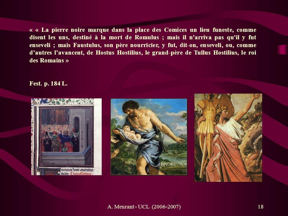 « « La pierre noire marque dans la place des Comices un lieu funeste, comme disent les uns, destiné à la mort de Romulus ; mais il n arriva pas qu il y fut enseveli ; mais Faustulus, son père nourricier, y fut, dit-on, enseveli, ou, comme d'autres l'avancent, de Hostus Hostilius, le grand-père de Tullus Hostilius, le roi des Romains »