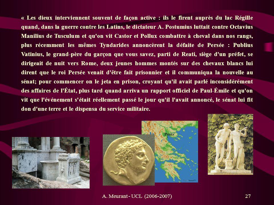 « Les dieux interviennent souvent de façon active : ils le firent auprès du lac Régille quand, dans la guerre contre les Latins, le dictateur A. Postumius luttait contre Octavius Manilius de Tusculum et qu on vit Castor et Pollux combattre à cheval dans nos rangs, plus récemment les mêmes Tyndarides annoncèrent la défaite de Persée : Publius Vatinius, le grand-père du garçon que vous savez, parti de Reati, siège d un préfet, se dirigeait de nuit vers Rome, deux jeunes hommes montés sur des chevaux blancs lui dirent que le roi Persée venait d être fait prisonnier et il communiqua la nouvelle au sénat; pour commencer on le jeta en prison, croyant qu il avait parlé inconsidérément des affaires de l État, plus tard quand arriva un rapport officiel de Paul-Émile et qu on vit que l événement s était réellement passé le jour qu il l avait annoncé, le sénat lui fit don d une terre et le dispensa du service militaire.