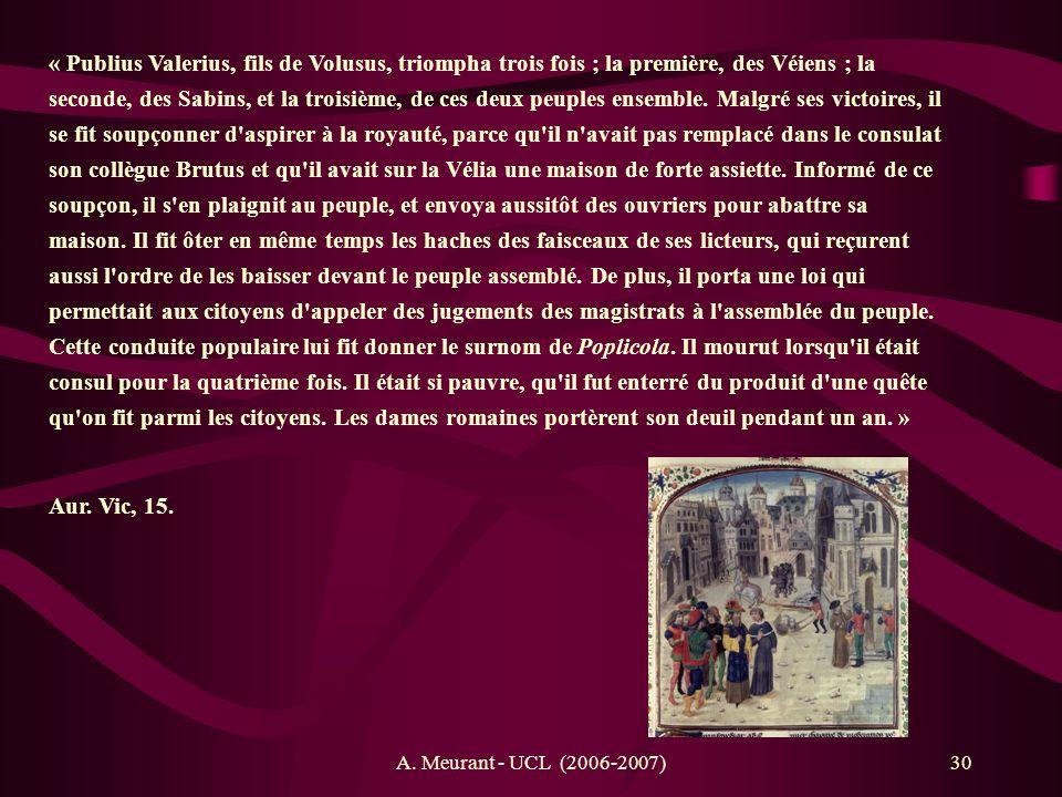 « Publius Valerius, fils de Volusus, triompha trois fois ; la première, des Véiens ; la seconde, des Sabins, et la troisième, de ces deux peuples ensemble. Malgré ses victoires, il se fit soupçonner d aspirer à la royauté, parce qu il n avait pas remplacé dans le consulat son collègue Brutus et qu il avait sur la Vélia une maison de forte assiette. Informé de ce soupçon, il s en plaignit au peuple, et envoya aussitôt des ouvriers pour abattre sa maison. Il fit ôter en même temps les haches des faisceaux de ses licteurs, qui reçurent aussi l ordre de les baisser devant le peuple assemblé. De plus, il porta une loi qui permettait aux citoyens d appeler des jugements des magistrats à l assemblée du peuple. Cette conduite populaire lui fit donner le surnom de Poplicola. Il mourut lorsqu il était consul pour la quatrième fois. Il était si pauvre, qu il fut enterré du produit d une quête qu on fit parmi les citoyens. Les dames romaines portèrent son deuil pendant un an. »