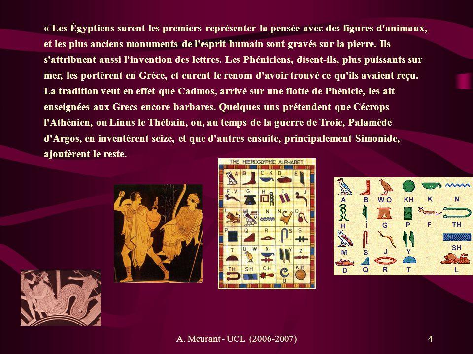 « Les Égyptiens surent les premiers représenter la pensée avec des figures d animaux, et les plus anciens monuments de l esprit humain sont gravés sur la pierre. Ils s attribuent aussi l invention des lettres. Les Phéniciens, disent-ils, plus puissants sur mer, les portèrent en Grèce, et eurent le renom d avoir trouvé ce qu ils avaient reçu. La tradition veut en effet que Cadmos, arrivé sur une flotte de Phénicie, les ait enseignées aux Grecs encore barbares. Quelques-uns prétendent que Cécrops l Athénien, ou Linus le Thébain, ou, au temps de la guerre de Troie, Palamède d Argos, en inventèrent seize, et que d autres ensuite, principalement Simonide, ajoutèrent le reste.