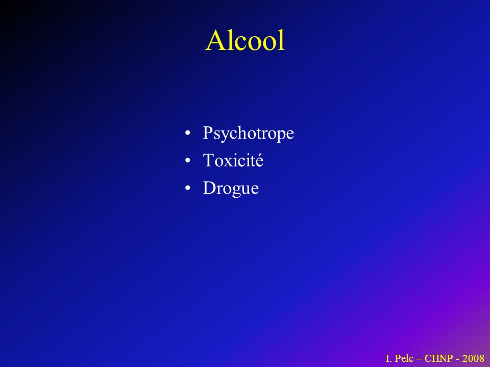 Alcool Psychotrope Toxicité Drogue I. Pelc – CHNP - 2008