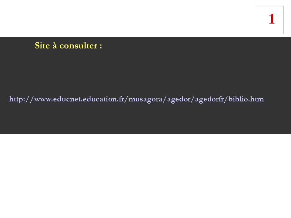 1 Site à consulter : http://www.educnet.education.fr/musagora/agedor/agedorfr/biblio.htm