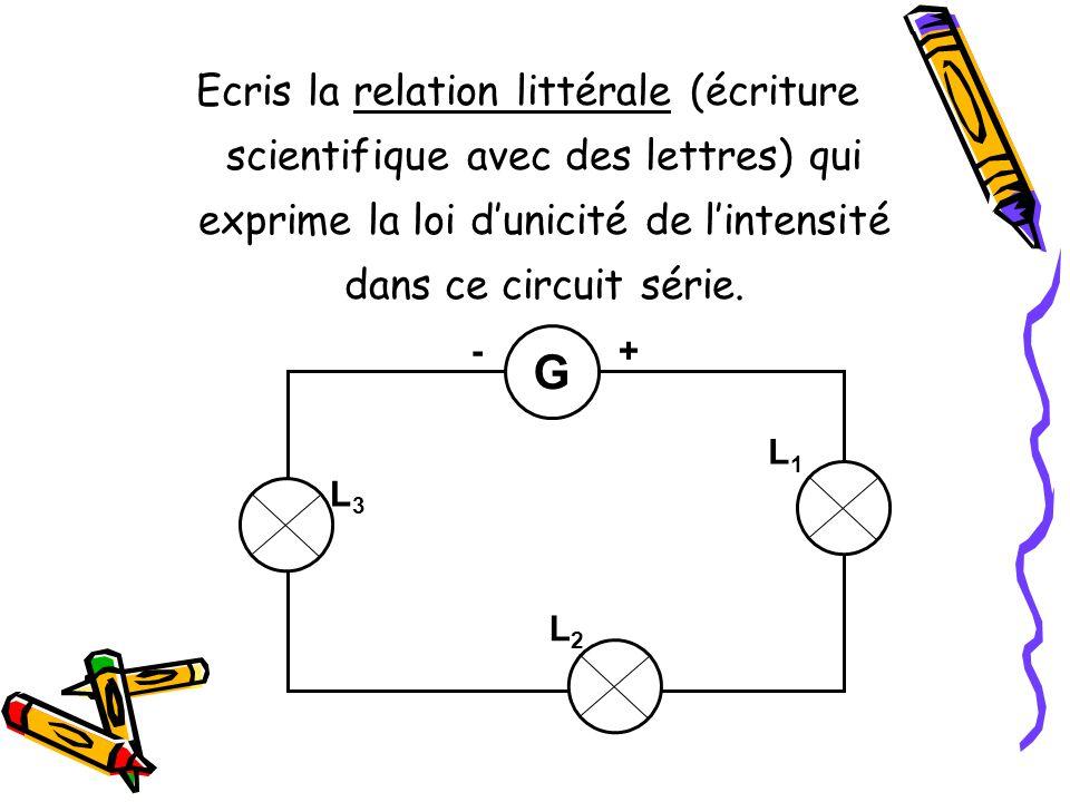 Ecris la relation littérale (écriture scientifique avec des lettres) qui exprime la loi d'unicité de l'intensité dans ce circuit série.