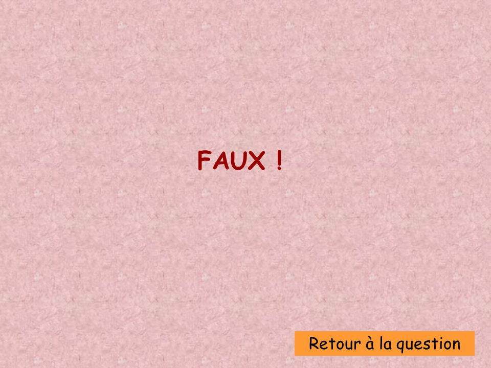 FAUX ! Retour à la question